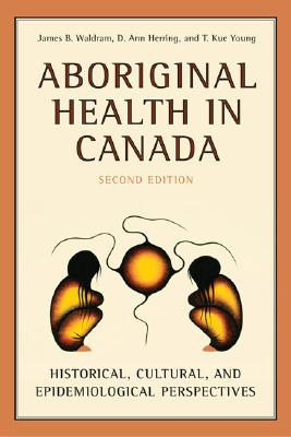 Aboriginal Health in Canada: Historical, Cultural, and Epidemiological Perspectives - Waldram, James, and Herring, D Ann, and Young, T Kue, MD