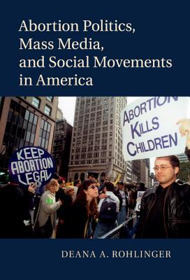 Abortion Politics, Mass Media, and Social Movements in America - Rohlinger, Deana A