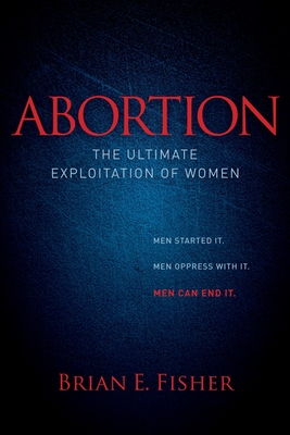 Abortion: The Ultimate Exploitation of Women - Fisher, Brian E