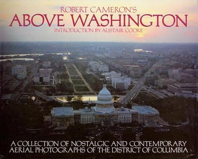 Above Washington: A Collection of Nostalgic and Contemporary Aerial Photographs of the District of Columbia - Cameron, Robert (Photographer), and Cooke, Alistair (Introduction by)