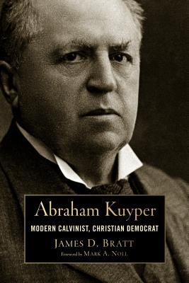 Abraham Kuyper: Modern Calvinist, Christian Democrat - Bratt, James D