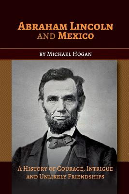 Abraham Lincoln and Mexico: A History of Courage, Intrigue and Unlikely Friendships - Hogan, Michael