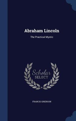 Abraham Lincoln: The Practical Mystic - Grierson, Francis