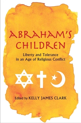 Abraham's Children: Liberty and Tolerance in an Age of Religious Conflict - Clark, Kelly James (Editor)