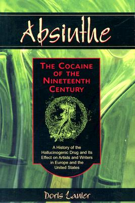 Absinthe: The Cocaine of the Nineteenth Century: A History of the Hallucinogenic Drug and Its Effect on Artists and Writers in Europe and the United States - Lanier, Doris