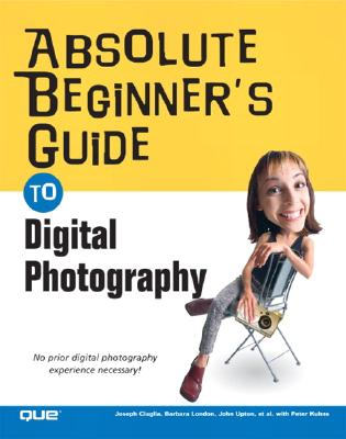 Absolute Beginner's Guide to Digital Photography - Ciaglia, Joseph, and London, Barbara, and Upton, John