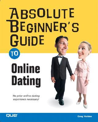 Absolute Beginner's Guide to Online Dating - Holden, Greg