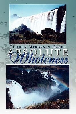 Absolute Wholeness - Goshu, Tilahun Mekonnen