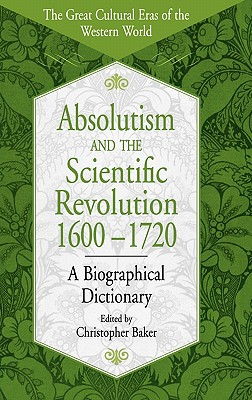 Absolutism and the Scientific Revolution, 1600-1720: A Biographical Dictionary - Baker, Christopher