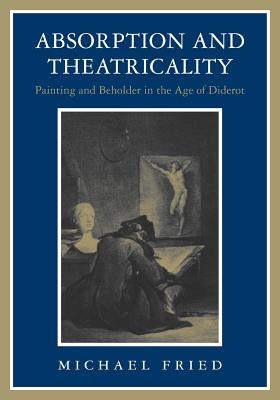 Absorption and Theatricality: Painting and Beholder in the Age of Diderot - Fried, Michael, Professor