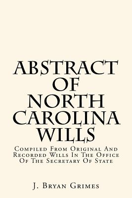Abstract of North Carolina Wills: Compiled from Original and Recorded Wills in the Office of the Secretary of State - Grimes, J Bryan