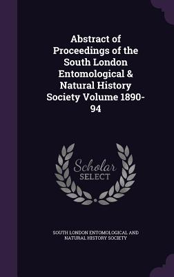 Abstract of Proceedings of the South London Entomological & Natural History Society Volume 1890-94 - South London Entomological and Natural H (Creator)