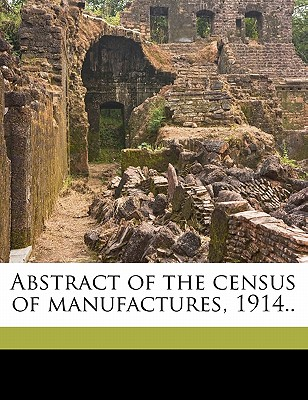 Abstract of the Census of Manufactures, 1914.. - Steuart, William Mott, and United States Bureau of the Census (Creator)