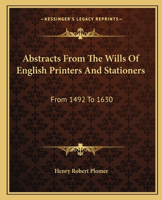 Abstracts from the Wills of English Printers and Stationers: From 1492 to 1630 - Plomer, Henry Robert