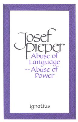 Abuse of Language, Abuse of Power - Pieper, Josef, and Krauth, Lothar (Translated by)