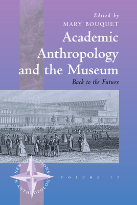 Academic Anthropology and the Museum: Back to the Future - Bouquet, Mary (Editor)