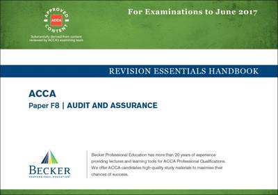 ACCA Approved- F8 Audit and Assurance: Revision Essentials Handbook (for the March and June 2017 Exams) - Becker Professional Education Ltd