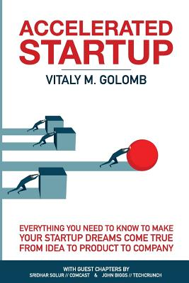 Accelerated Startup: Everything You Need to Know to Make Your Startup Dreams Come True from Idea to Product to Company - Golomb, Vitaly M, and Jan Kamps, Haje (Editor)
