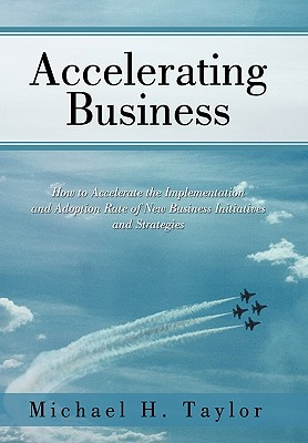 Accelerating Business: How to Accelerate the Implementation and Adoption Rate of New Business Initiatives and Strategies - Taylor, Michael H