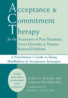 Acceptance and Commitment Therapy for the Treatment of Post-Traumatic Stress Disorder and Trauma-Related Problems: A Practitioner's Guide to Using Mindfulness and Acceptance Strategies - Walser, Robyn D, PhD, and Westrup, Darrah, PhD, and Hayes, Steven C, PhD (Foreword by)