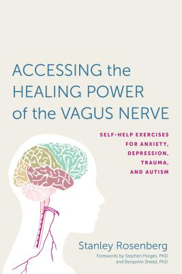 Accessing the Healing Power of the Vagus Nerve: Self-Help Exercises for Anxiety, Depression, Trauma, and Autism - Rosenbery, Stanley, and Porges, Stephen W (Foreword by), and Shield, Benjamin, PH D (Foreword by)