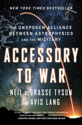 Accessory to War: The Unspoken Alliance Between Astrophysics and the Military - Tyson, Neil DeGrasse, Professor, and Lang, Avis