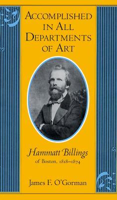 Accomplished in All Departments of Art: Hammatt Billings of Boston 1818-1874 - O'Gorman, James