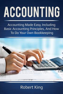 Accounting: Accounting made easy, including basic accounting principles, and how to do your own bookkeeping! - King, Robert