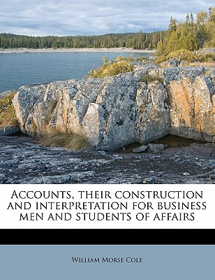 Accounts; Their Construction and Interpretation, for Business Men and Students of Affairs - Cole, William Morse