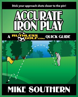 Accurate Iron Play: A RuthlessGolf.com Quick Guide - Southern, Mike