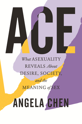 Ace: What Asexuality Reveals about Desire, Society, and the Meaning of Sex - Chen, Angela