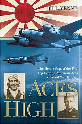 Aces High: The Heroic Saga of the Two Top-Scoring American Aces of World War II - Yenne, Bill