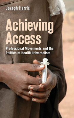 Achieving Access: Professional Movements and the Politics of Health Universalism - Harris, Joseph