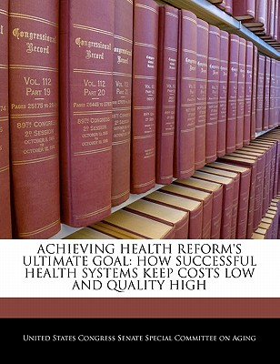 Achieving Health Reform's Ultimate Goal: How Successful Health Systems Keep Costs Low and Quality High - United States Congress Senate Special Co (Creator)