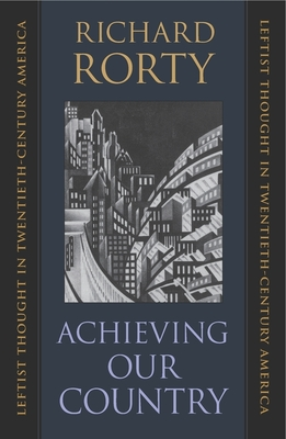 Achieving Our Country: Leftist Thought in Twentieth-Century America - Rorty, Richard, Professor
