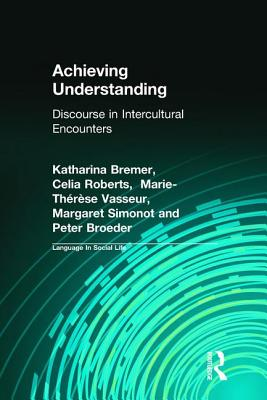 Achieving Understanding: Discourse in Intercultural Encounters - Bremer, Katharina, and Vasseur, M T, and Simonot, Margaret
