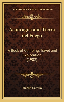 Aconcagua and Tierra del Fuego: A Book of Climbing, Travel and Exploration (1902) - Conway, Martin