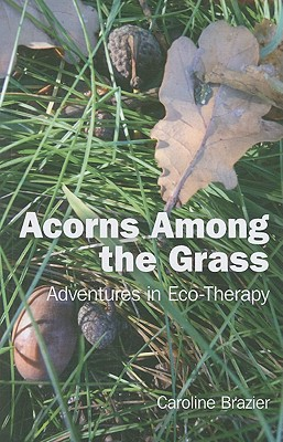 Acorns Among the Grass.: Adventures in Eco-therapy - Brazier, Caroline