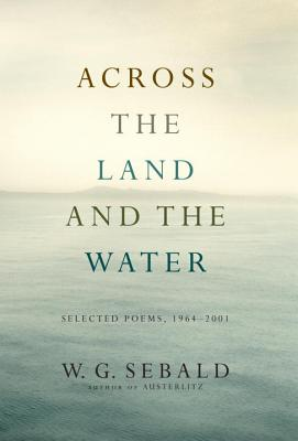 Across the Land and the Water: Selected Poems, 1964-2001 - Sebald, W G, and Galbraith, Iain (Translated by)