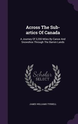 Across the Sub-Artics of Canada: A Journey of 3,200 Miles by Canoe and Snowshoe Through the Barren Lands - Tyrrell, James Williams