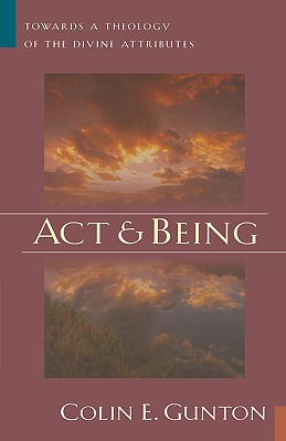 Act and Being: Towards a Theology of the Divine Attributes - Gunton, Colin E