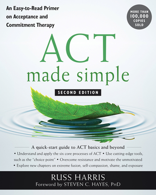 ACT Made Simple: An Easy-To-Read Primer on Acceptance and Commitment Therapy - Harris, Russ, and Hayes, Steven C, PhD (Foreword by)