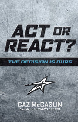 ACT or React: The Decision Is Ours - McCaslin, Caz