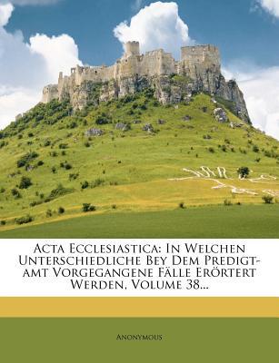 ACTA Ecclesiastica: In Welchen Unterschiedliche Bey Dem Predigt-Amt Vorgegangene Falle Erortert Werden, Volume 15... - Anonymous (Creator)