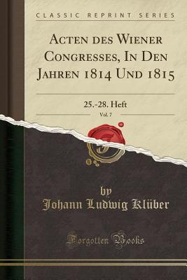 Acten Des Wiener Congresses, in Den Jahren 1814 Und 1815, Vol. 7: 25.-28. Heft (Classic Reprint) - Kluber, Johann Ludwig