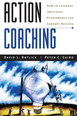 Action Coaching: How to Leverage Individual Performance for Company Success - Dotlich, David L, and Cairo, Peter C