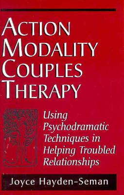 Action Modality Couples Therapy: Using Psychodramatic Techniques in Helping Troubled Relationshipsusing Psychodramatic Techniques in Helping Troubled Relationshipsusing Psychodramatic Techniques in Helping Troubled Relationships: Using Psychodramatic... - Hayden-Seman, Joyce Ann