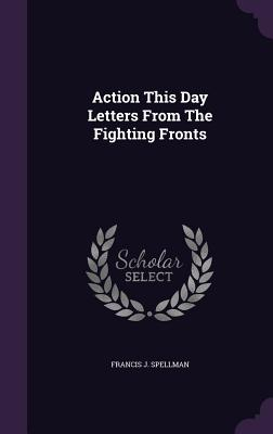 Action This Day Letters from the Fighting Fronts - Spellman, Francis J