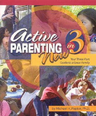 Active Parenting Now in 3: Your Three-Part Guide to a Great Family - Popkin, Michael, Ph.D.