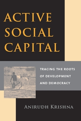 Active Social Capital: Tracing the Roots of Development and Democracy - Krishna, Anirudh, Professor